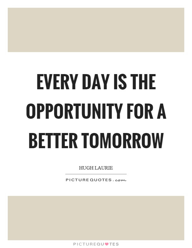 Every Day Is The Opportunity For A Better Tomorrow Picture Quotes