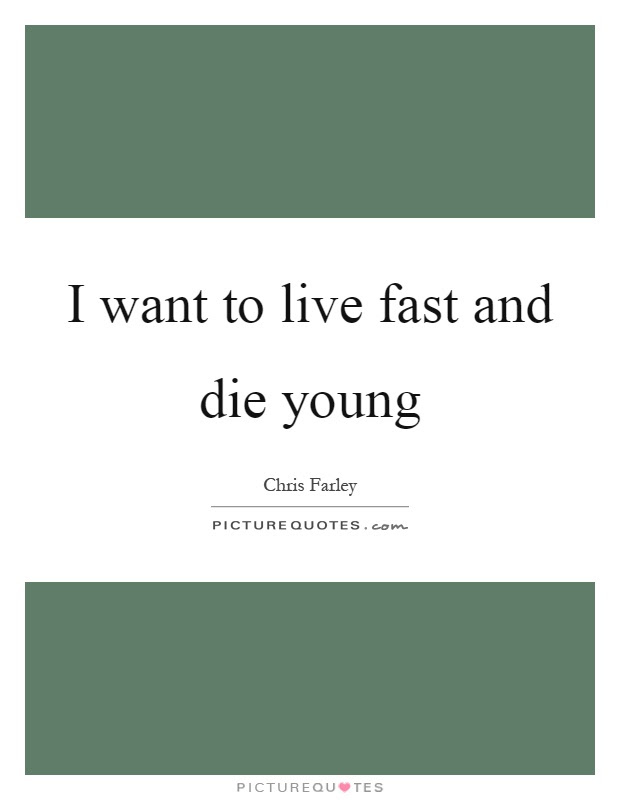 I Want To Live Fast And Die Young Picture Quotes