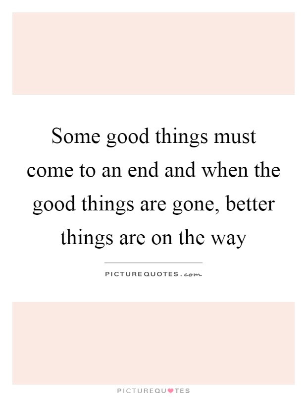 Some Good Things Must Come To An End And When The Good Things