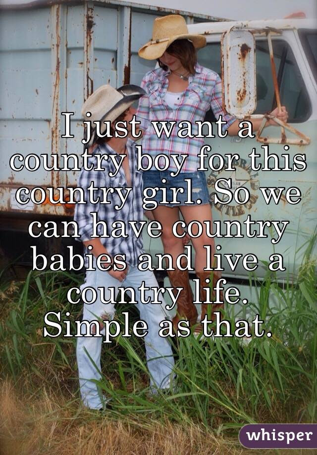 I Just Want A Country Boy For This Country Girl So We Can Have