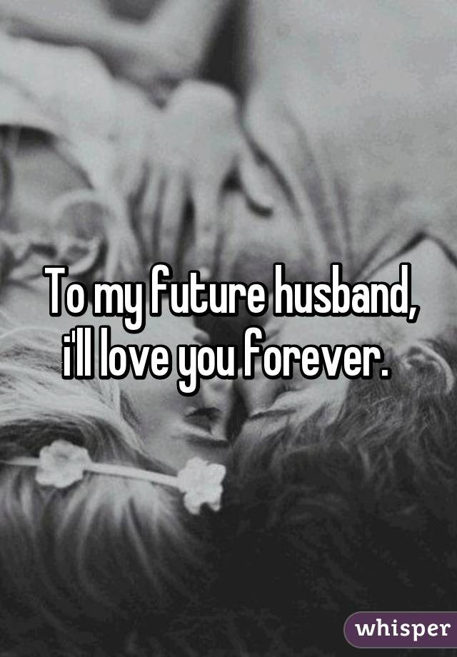 To My Future Husband Ill Love You Forever