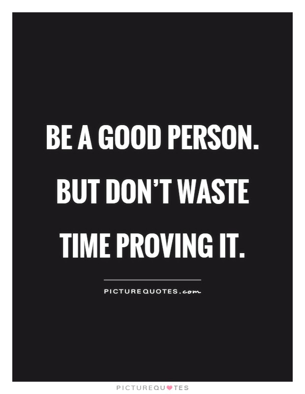 Be A Good Person But Dont Waste Time Proving It Picture Quotes