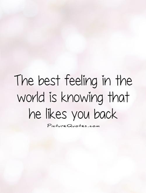 The Best Feeling In The World Is Knowing That He Likes You Back