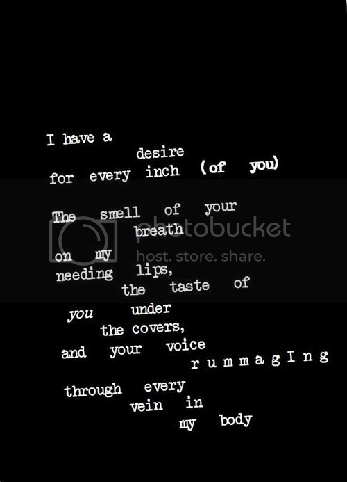 LE LOVE BLOG LOVE QUOTE PIC IMAGE PHOTO I HAVE A DESIRE FOR EVERY INCH OF YOU THE SMELL OF YOUR BREATH NEEDING LIPS COVERS VOICE RUMMAGING VEIN IN MY BODY photo LELOVEBLOGLOVEQUOTEPICIMAGEPHOTOIHAVEADESIREFOREVERYINCHOFYOUTHESMELLOFYOURBREATHNEEDINGLIPSCOVERSVOICERUMMAGINGVEININMYBODY_zpsadcb1b2f.png