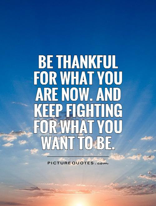 Be Thankful For What You Are Now And Keep Fighting For What You
