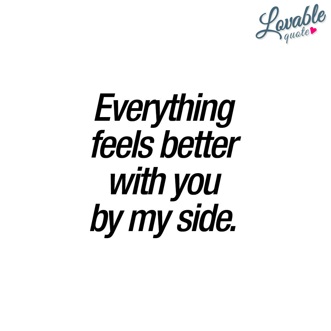 Everything Feels Better With You By My Side With You Quote