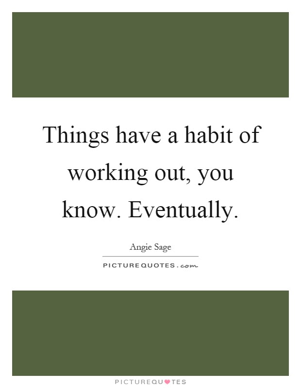 Things Have A Habit Of Working Out You Know Eventually Picture