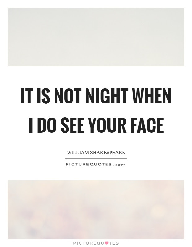 It Is Not Night When I Do See Your Face Picture Quotes