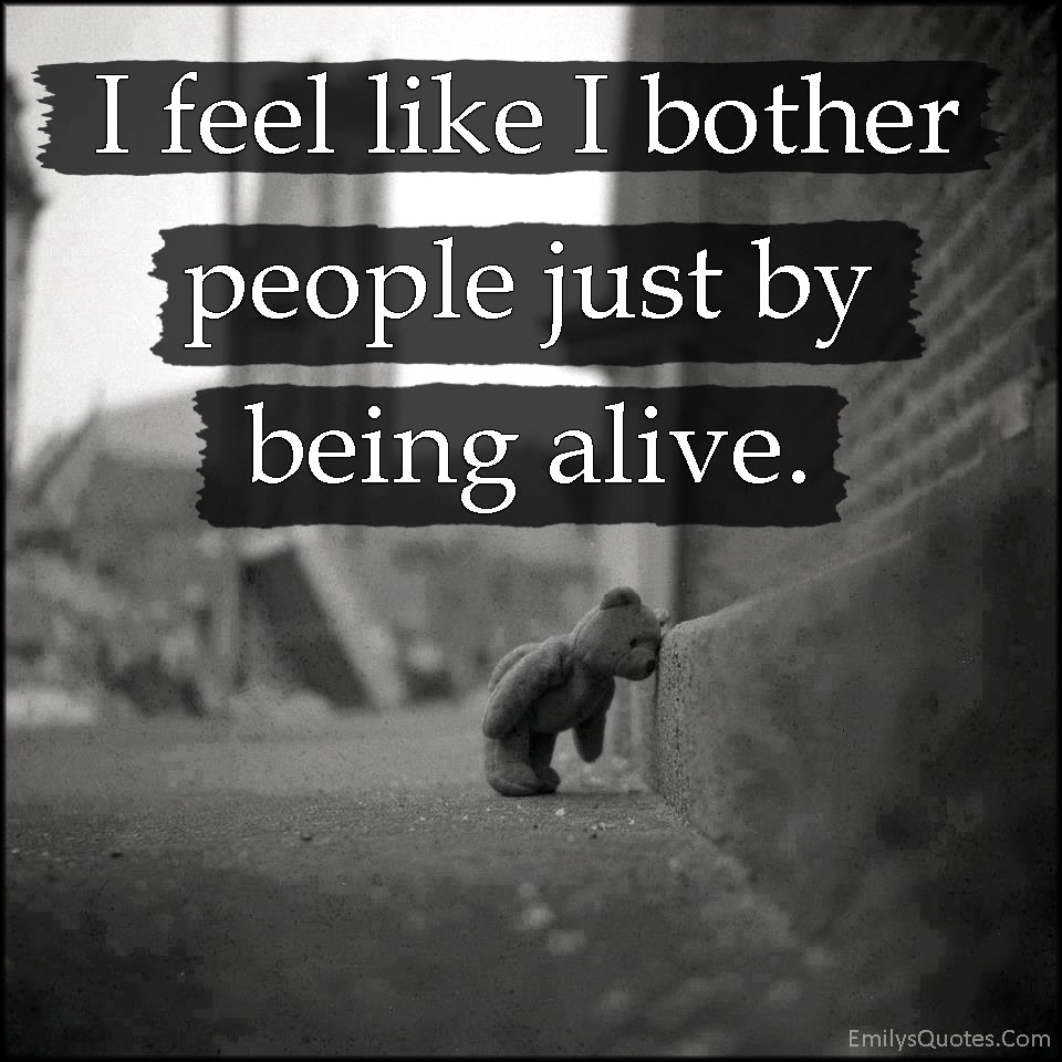I feel like I bother people just by being alive