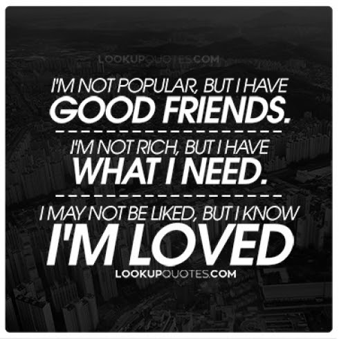 Im Not Popular But I Have Good Friends Im Not Rich But I Have