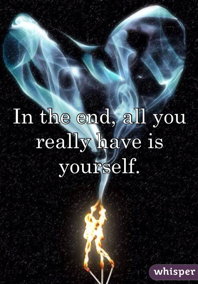 In The End All You Really Have Is Yourself
