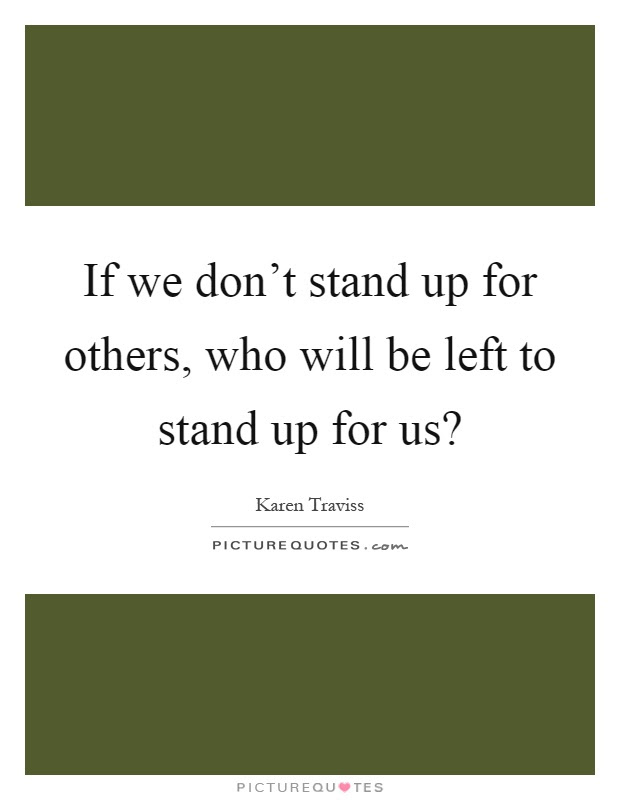 If We Dont Stand Up For Others Who Will Be Left To Stand Up