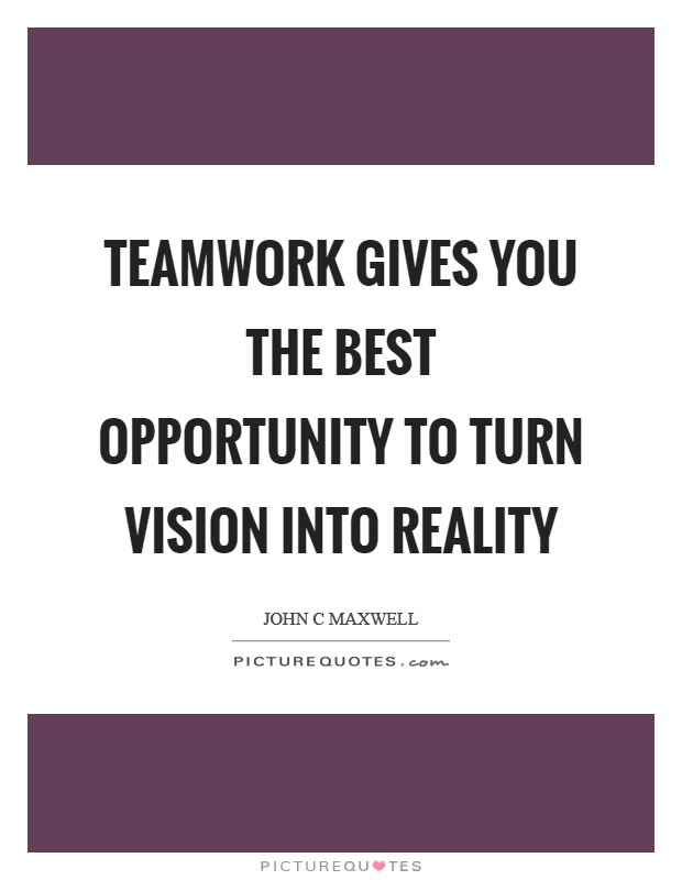 Teamwork Gives You The Best Opportunity To Turn Vision Into