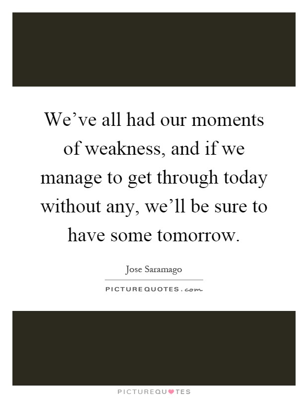 Weve All Had Our Moments Of Weakness And If We Manage To Get