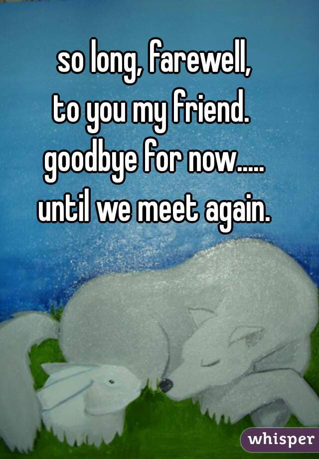 So Long Farewell To You My Friend Goodbye For Now Until We