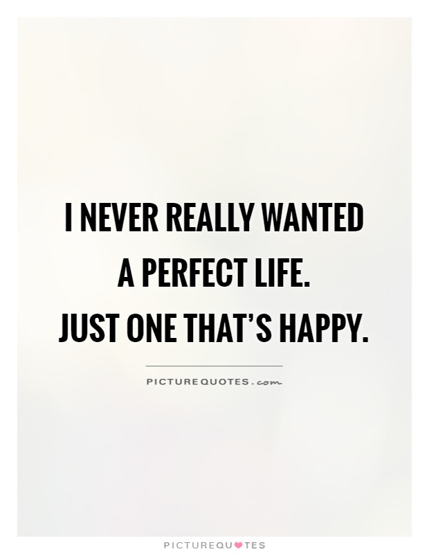 I Never Really Wanted A Perfect Life Just One Thats Happy