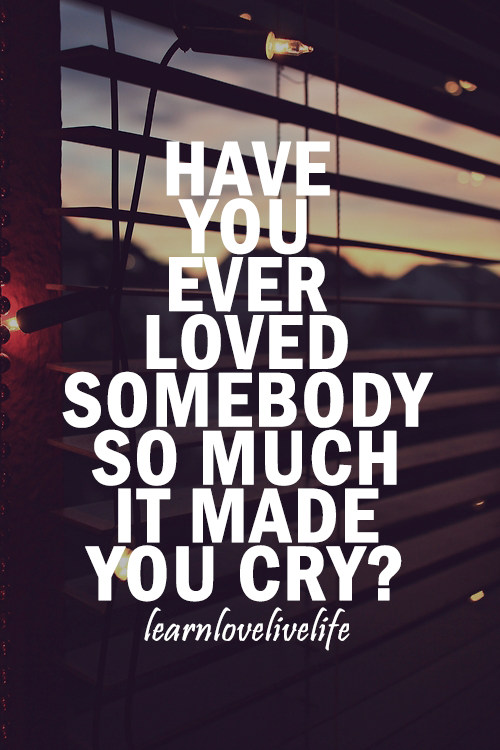 Have You Ever Loved Somebody So Much It Made You Cry