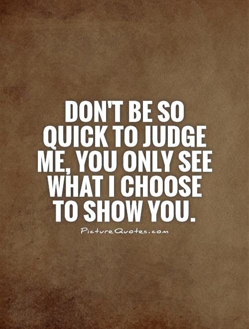 Dont Be So Quick To Judge Me You Only See What I Choose To