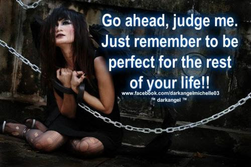 Go Ahead Judge Me Just Remember To Be Perfect For The Rest Of Your