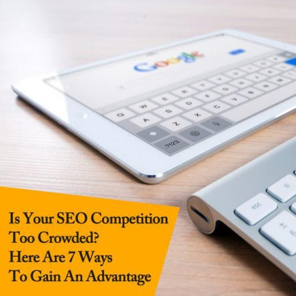 Is Your SEO Competition Too Crowded? Here Are 7 Ways To Gain An Advantage