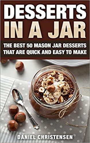 Desserts in a Jar: The Best 50 Mason Jar Desserts That Are Quick and Easy to Make