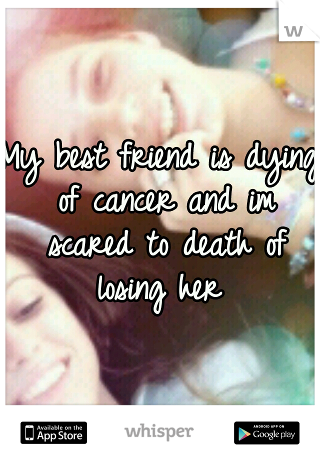 My Best Friend Is Dying Of Cancer And Im Scared To Death Of Losing Her