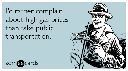 Funny Confession Ecard: I'd rather complain about high gas prices than take public transportation.