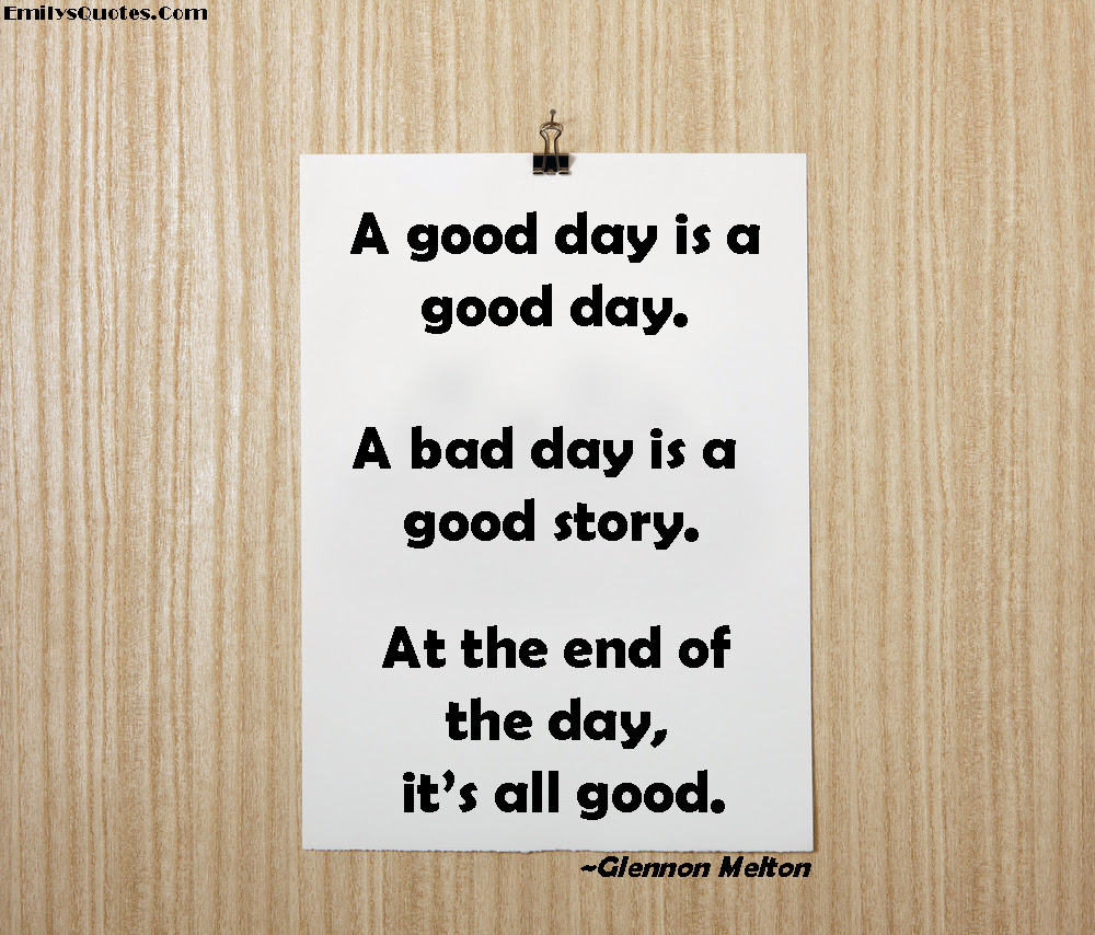 A Good Day Is A Good Day A Bad Day Is A Good Story At The End Of