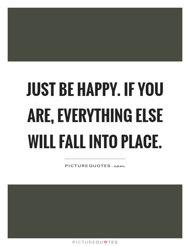 Just Be Happy If You Are Everything Else Will Fall Into Place