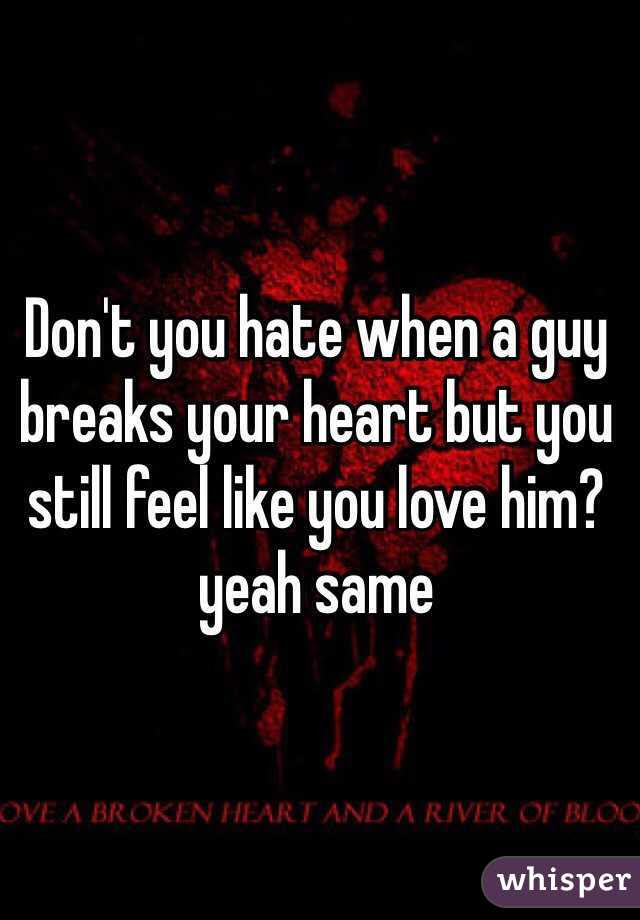 Dont You Hate When A Guy Breaks Your Heart But You Still Feel Like You