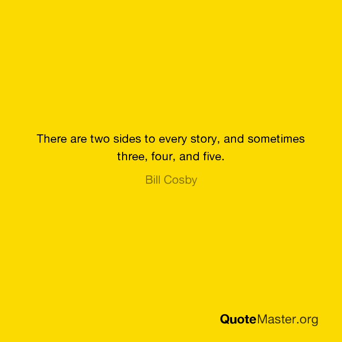 There Are Two Sides To Every Story And Sometimes Three Four And