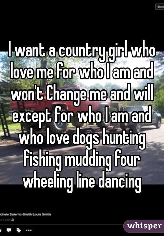 I Want A Country Girl Who Love Me For Who I Am And Wont Change Me