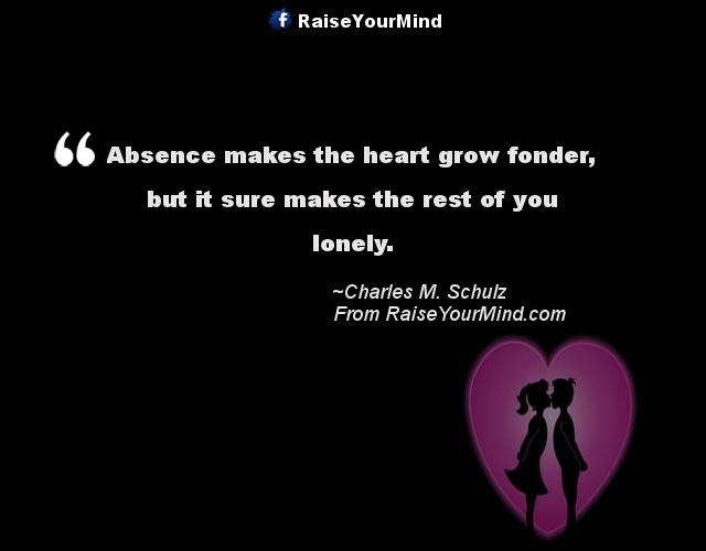 Absence Makes The Heart Grow Fonder But It Sure Makes The Rest Of