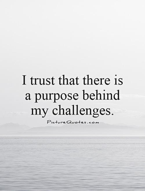 I Trust That There Is A Purpose Behind My Challenges Picture Quotes