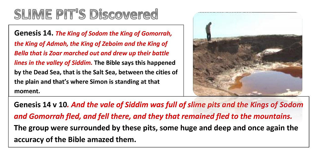 Simon and his team discovered Slime pits just like the ones that some of the men from Sodom and Gomorrah fell into, In the same area told in the bible, as the Bible says in GENESIS 14:10