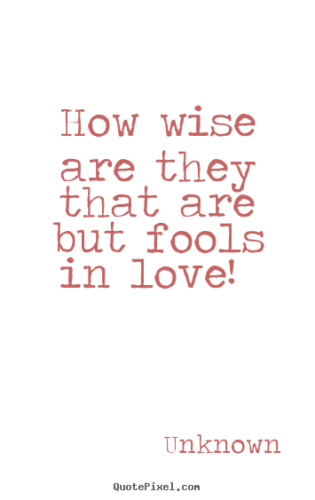 Unknown Picture Quote How Wise Are They That Are But Fools In Love