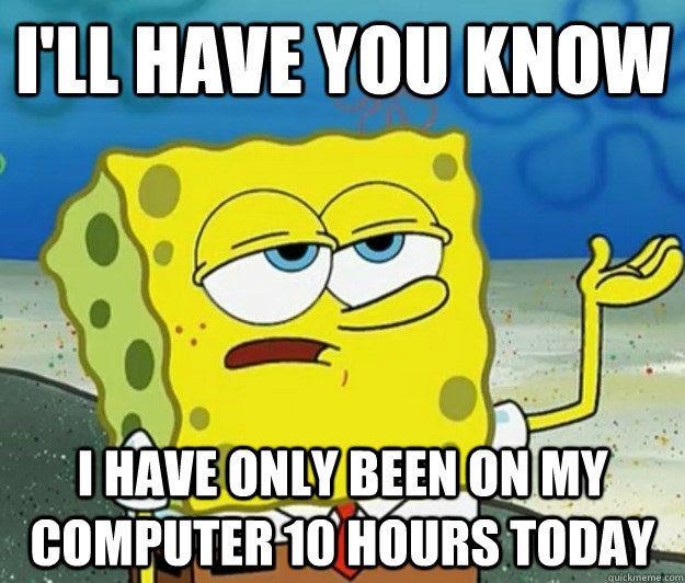 tough spongebob meme computer time only ten hours today lol