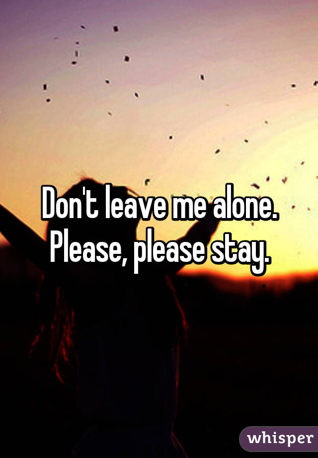 Dont Leave Me Alone Please Please Stay