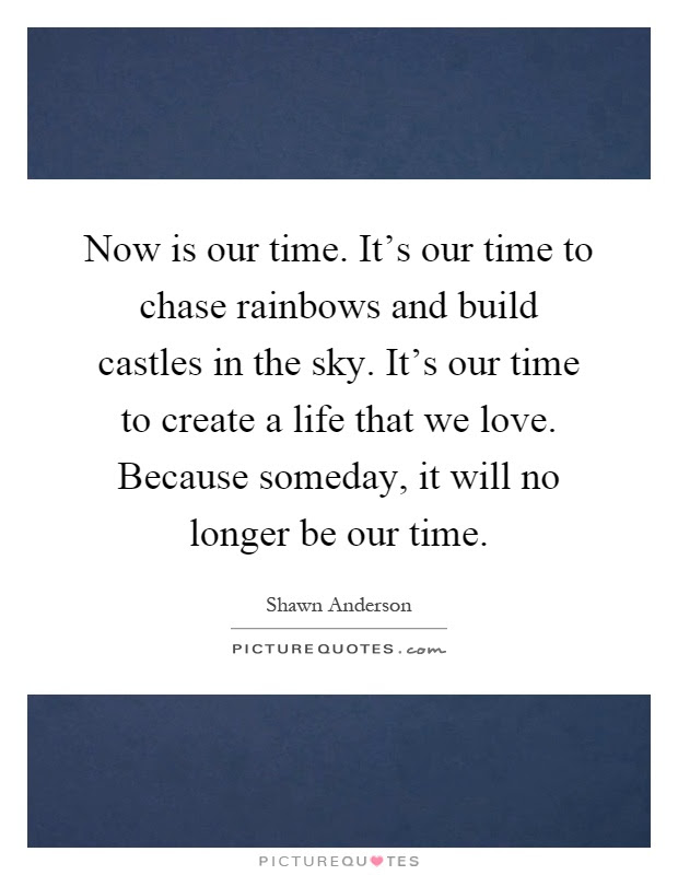 Now Is Our Time Its Our Time To Chase Rainbows And Build