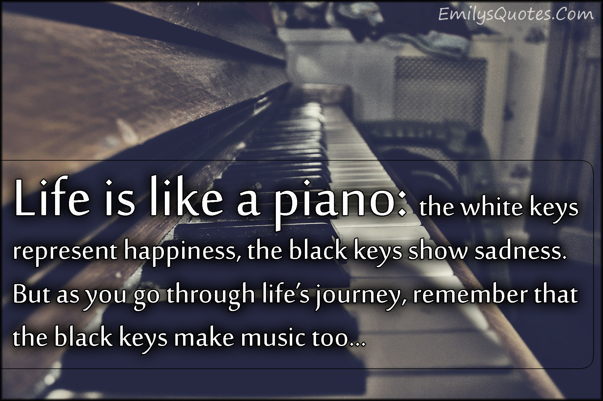 Life Is Like A Piano The White Keys Represent Happiness The Black