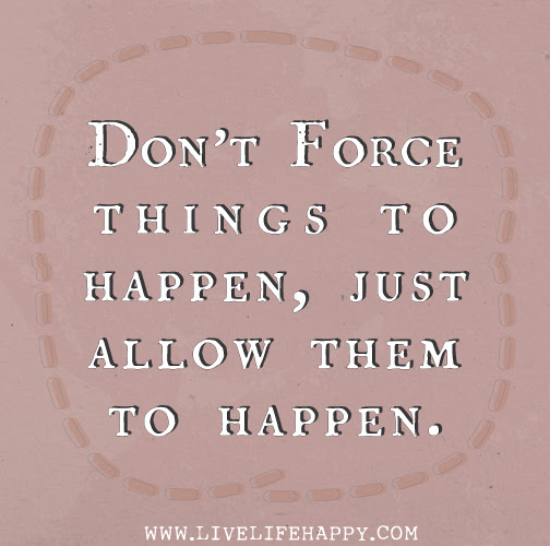 Dont Force Things To Happen Just Allow Them To Happen