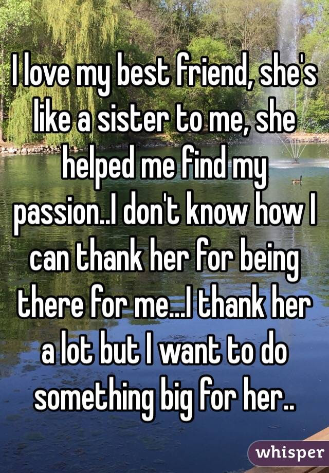 I Love My Best Friend Shes Like A Sister To Me She Helped Me Find