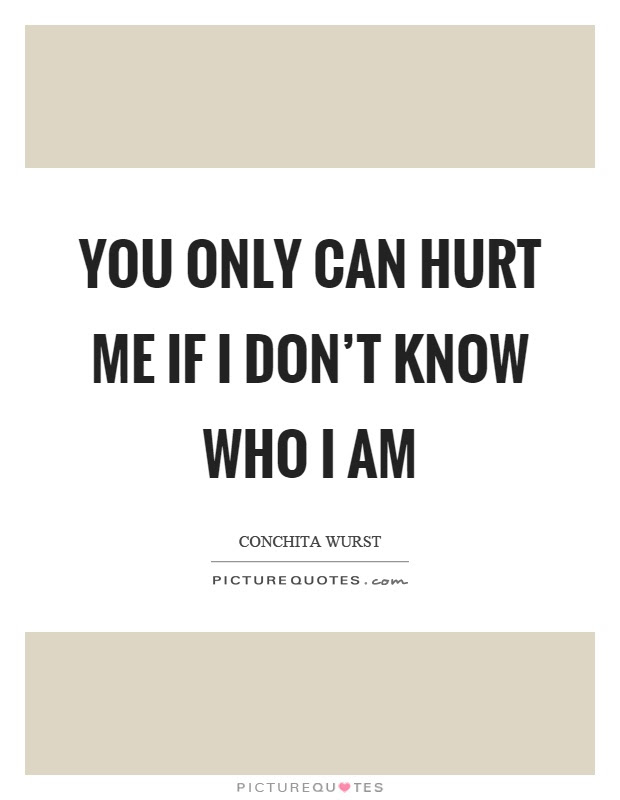 You Only Can Hurt Me If I Dont Know Who I Am Picture Quotes