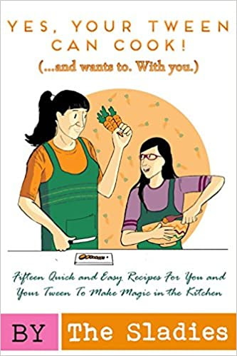 Yes, Your Tween Can Cook! (...and wants to. With you.): 15 Quick and Easy Recipes for You and Your Tween to Make Magic in the Kitchen