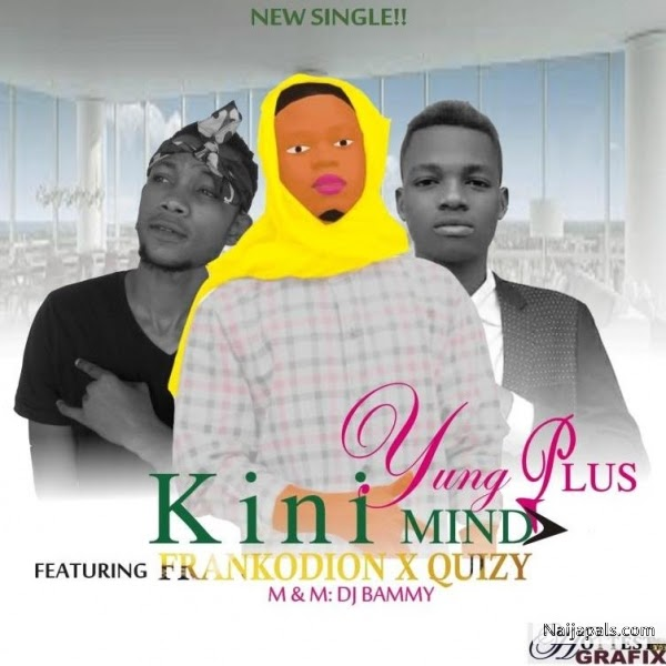 [Music] Kini Mind - Yung Plus ft frankodion & Quizy