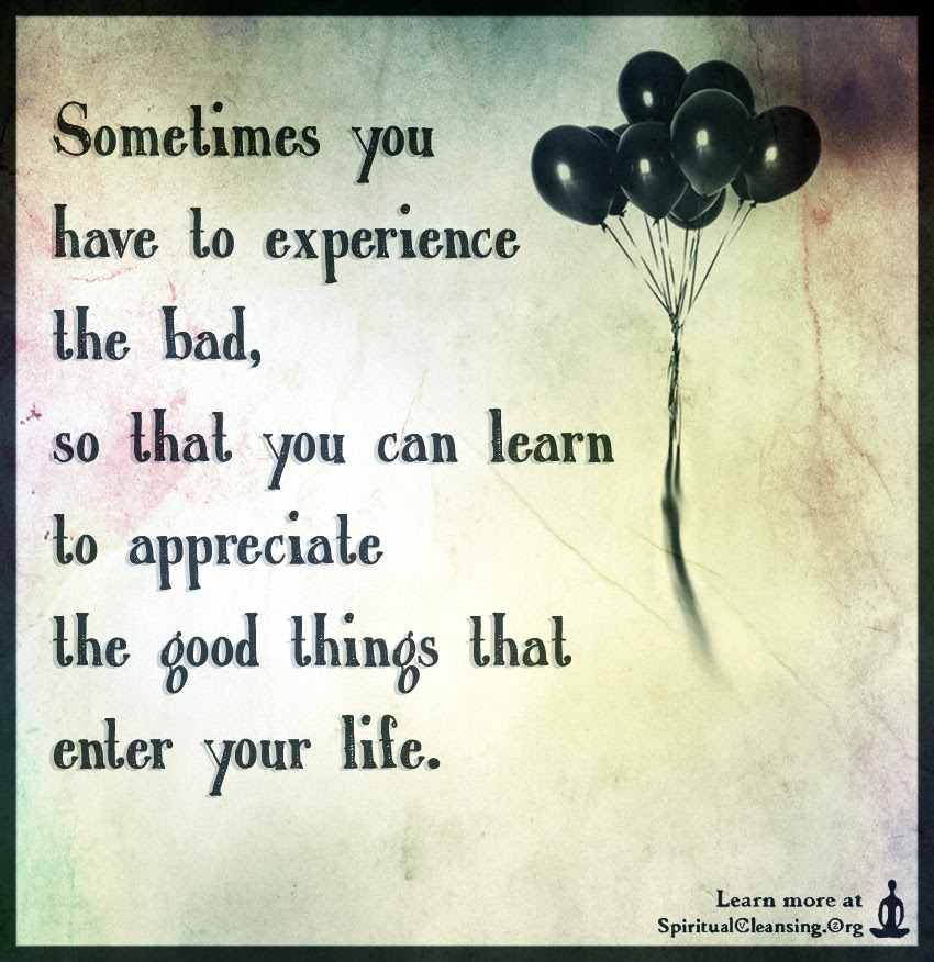 Sometimes You Have To Experience The Bad So That You Can Learn To