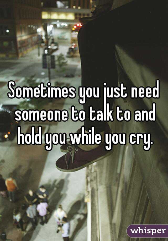 Sometimes You Just Need Someone To Talk To And Hold You While You Cry