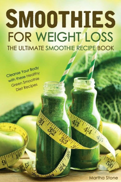 Smoothies For Weight Loss The Ultimate Smoothie Recipe Book Cleanse Your Body With These Healthy Green Smoothie Diet Recipes By Martha Stone Paperback Barnes Noble