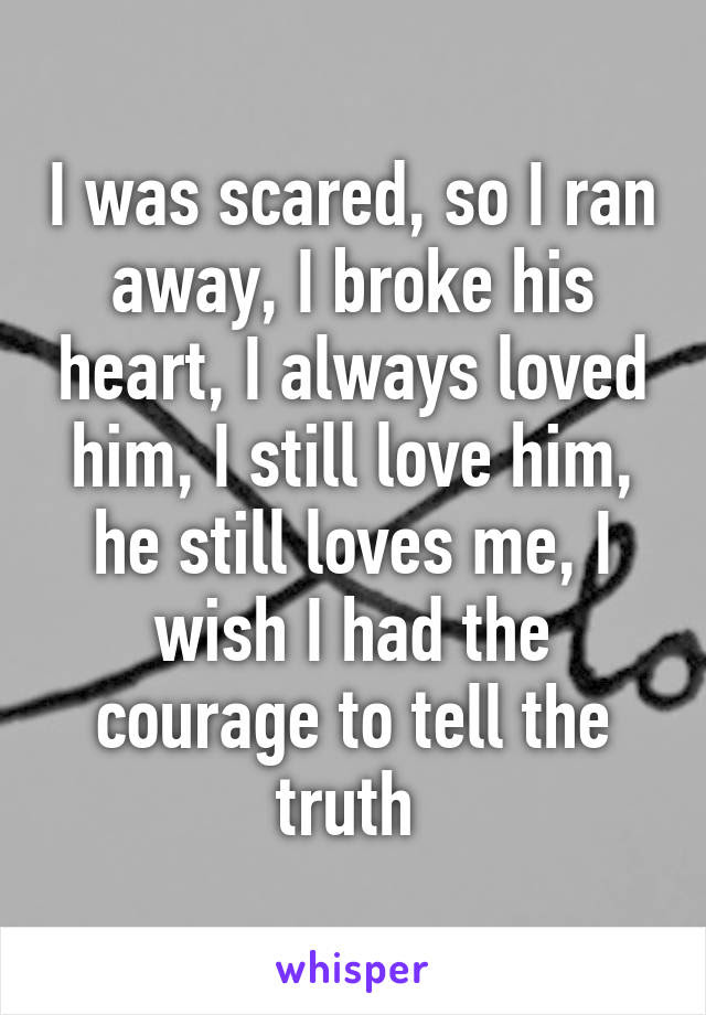 I Was Scared So I Ran Away I Broke His Heart I Always Loved Him