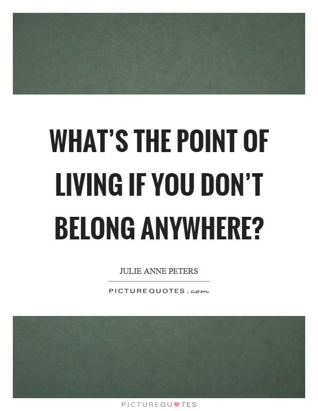 Whats The Point Of Living If You Dont Belong Anywhere Picture